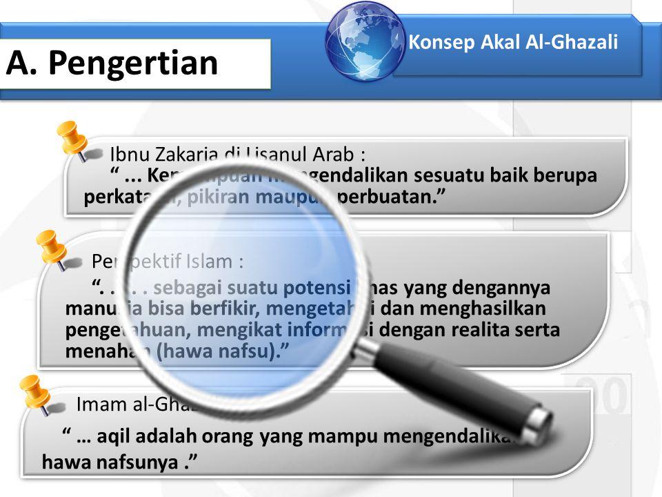 """Konsep Akal Al-Ghazali A. Pengertian Ibnu Zakaria di Lisanul Arab : """"... Kemampuan mengendalikan sesuatu baik berupa perkataan, pikiran maupun perbuat"""