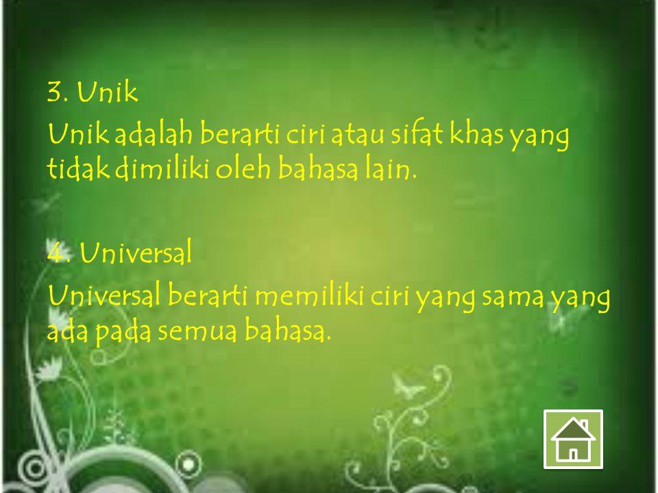 3. Unik Unik adalah berarti ciri atau sifat khas yang tidak dimiliki oleh bahasa lain. 4. Universal Universal berarti memiliki ciri yang sama yang ada