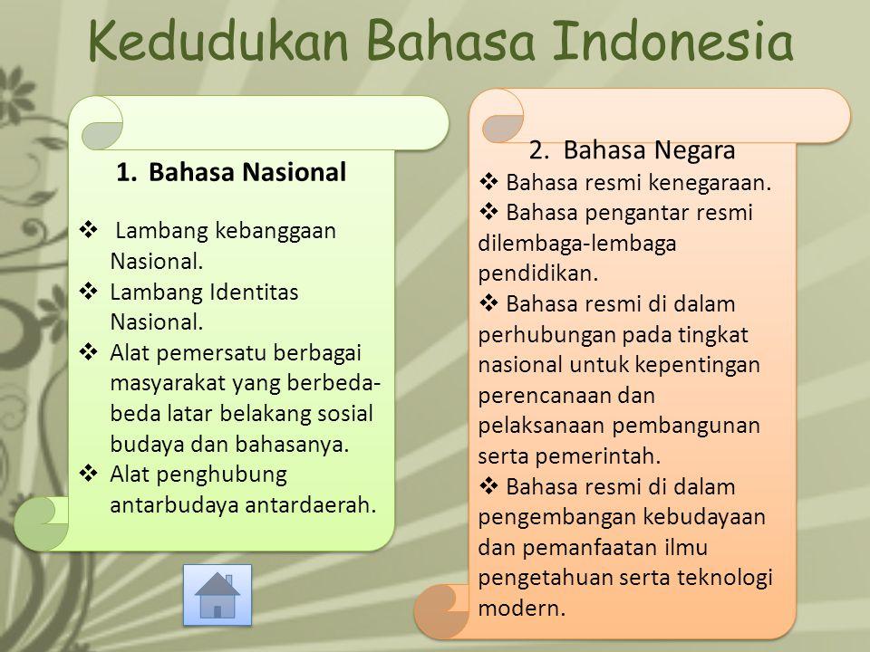 Kedudukan Bahasa Indonesia 1.Bahasa Nasional  Lambang kebanggaan Nasional.  Lambang Identitas Nasional.  Alat pemersatu berbagai masyarakat yang be