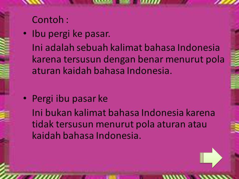 Contoh : Ibu pergi ke pasar. Ini adalah sebuah kalimat bahasa Indonesia karena tersusun dengan benar menurut pola aturan kaidah bahasa Indonesia. Perg