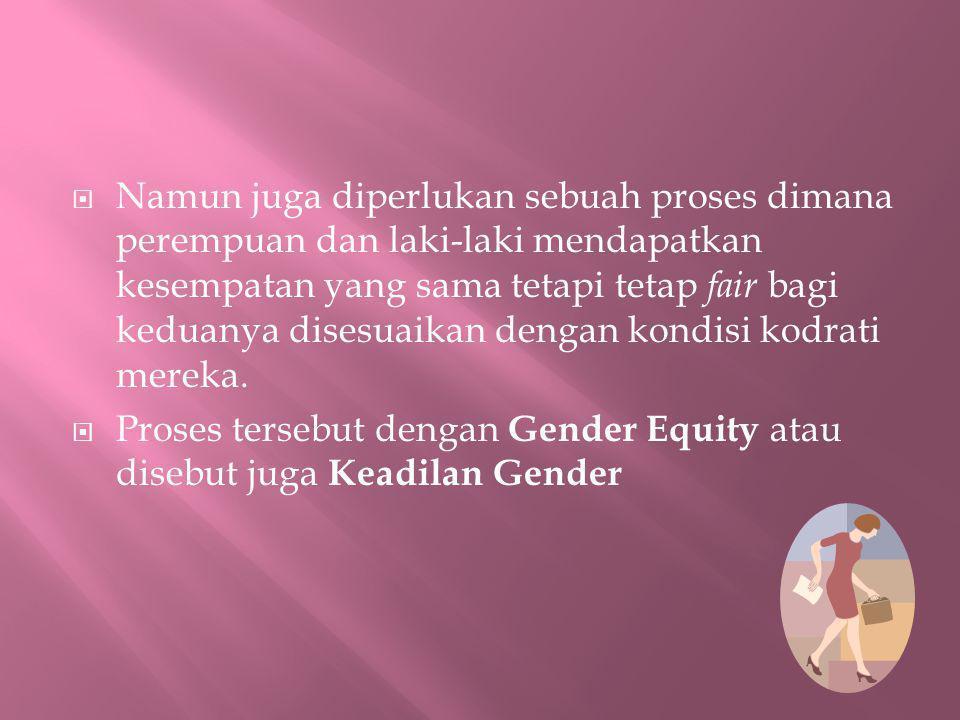  Namun juga diperlukan sebuah proses dimana perempuan dan laki-laki mendapatkan kesempatan yang sama tetapi tetap fair bagi keduanya disesuaikan deng