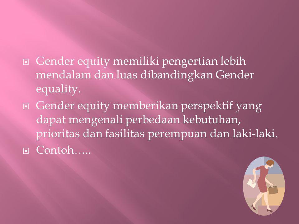  Gender equity memiliki pengertian lebih mendalam dan luas dibandingkan Gender equality.  Gender equity memberikan perspektif yang dapat mengenali p