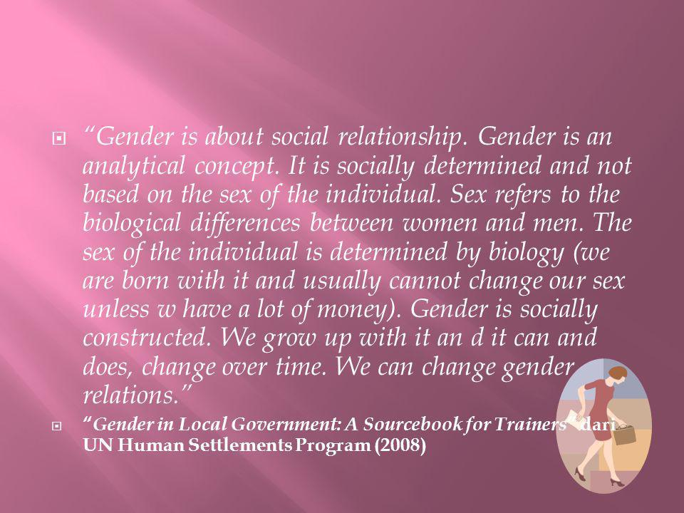 " ""Gender is about social relationship. Gender is an analytical concept. It is socially determined and not based on the sex of the individual. Sex ref"