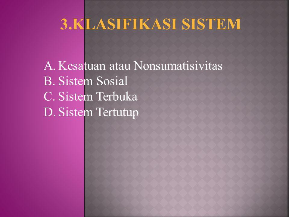 3.KLASIFIKASI SISTEM A.Kesatuan atau Nonsumatisivitas B.Sistem Sosial C.Sistem Terbuka D.Sistem Tertutup