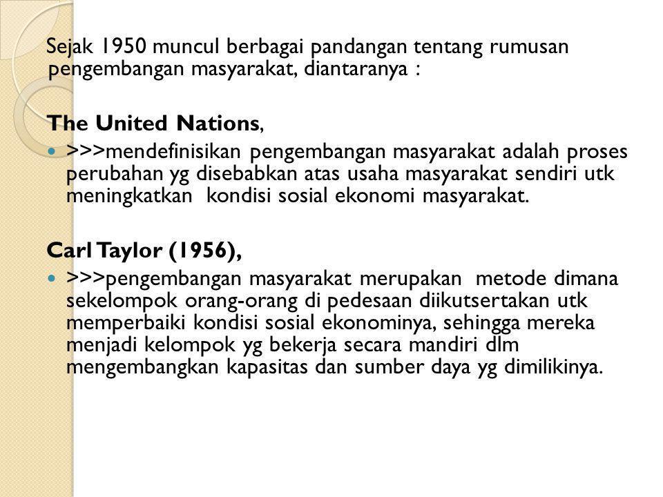 Sejak 1950 muncul berbagai pandangan tentang rumusan pengembangan masyarakat, diantaranya : The United Nations, >>>mendefinisikan pengembangan masyara