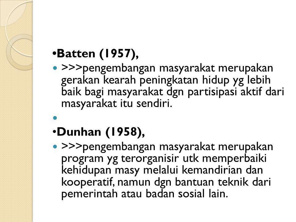 Batten (1957), >>>pengembangan masyarakat merupakan gerakan kearah peningkatan hidup yg lebih baik bagi masyarakat dgn partisipasi aktif dari masyarak