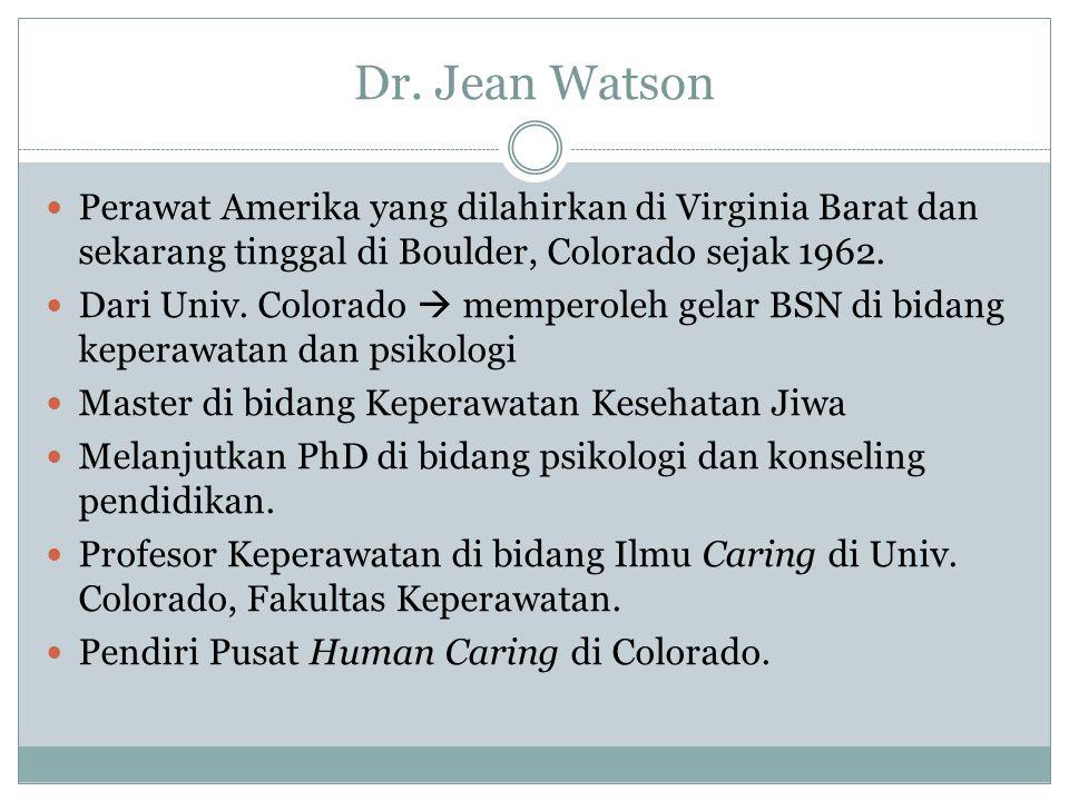 Dr. Jean Watson Perawat Amerika yang dilahirkan di Virginia Barat dan sekarang tinggal di Boulder, Colorado sejak 1962. Dari Univ. Colorado  memperol