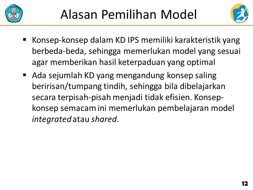 Alasan Pemilihan Model  Konsep-konsep dalam KD IPS memiliki karakteristik yang berbeda-beda, sehingga memerlukan model yang sesuai agar memberikan hasil keterpaduan yang optimal  Ada sejumlah KD yang mengandung konsep saling beririsan/tumpang tindih, sehingga bila dibelajarkan secara terpisah-pisah menjadi tidak efisien.