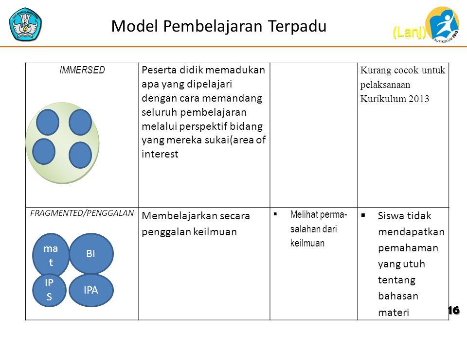 Model Pembelajaran Terpadu 16 IMMERSED Peserta didik memadukan apa yang dipelajari dengan cara memandang seluruh pembelajaran melalui perspektif bidang yang mereka sukai(area of interest Kurang cocok untuk pelaksanaan Kurikulum 2013 FRAGMENTED/PENGGALAN Membelajarkan secara penggalan keilmuan  Melihat perma salahan dari keilmuan  Siswa tidak mendapatkan pemahaman yang utuh tentang bahasan materi ma t BI IPA IP S