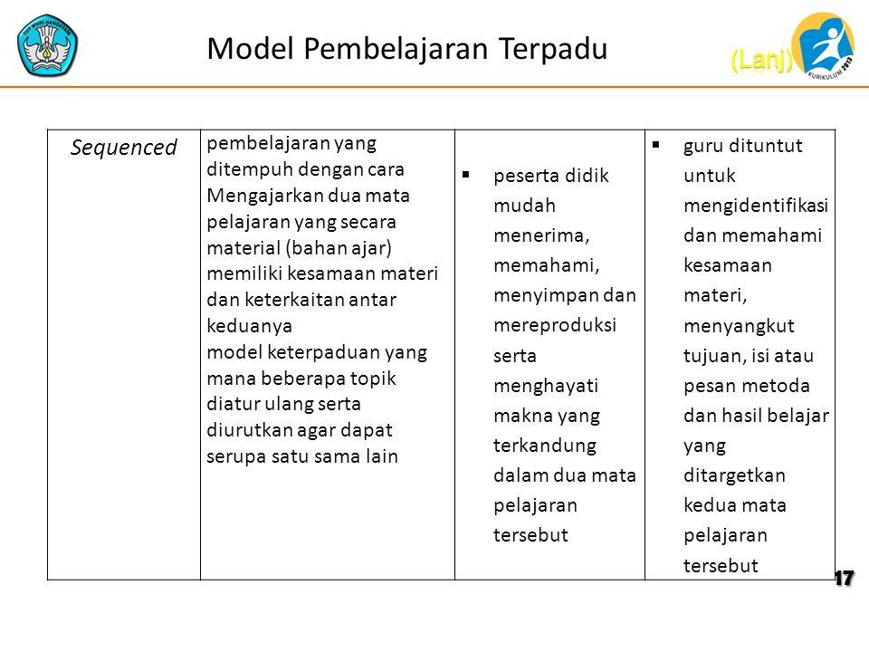 Model Pembelajaran Terpadu 17 Sequenced pembelajaran yang ditempuh dengan cara Mengajarkan dua mata pelajaran yang secara material (bahan ajar) memiliki kesamaan materi dan keterkaitan antar keduanya model keterpaduan yang mana beberapa topik diatur ulang serta diurutkan agar dapat serupa satu sama lain  peserta didik mudah menerima, memahami, menyimpan dan mereproduksi serta menghayati makna yang terkandung dalam dua mata pelajaran tersebut  guru dituntut untuk mengidentifikasi dan memahami kesamaan materi, menyangkut tujuan, isi atau pesan metoda dan hasil belajar yang ditargetkan kedua mata pelajaran tersebut