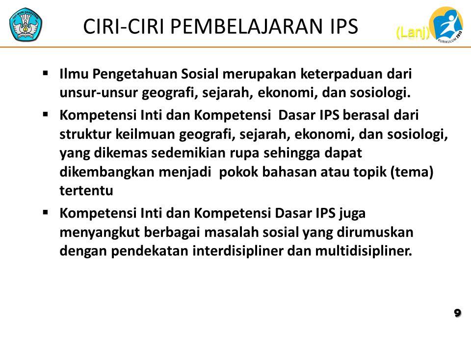 CIRI-CIRI PEMBELAJARAN IPS  Ilmu Pengetahuan Sosial merupakan keterpaduan dari unsur-unsur geografi, sejarah, ekonomi, dan sosiologi.  Kompetensi In