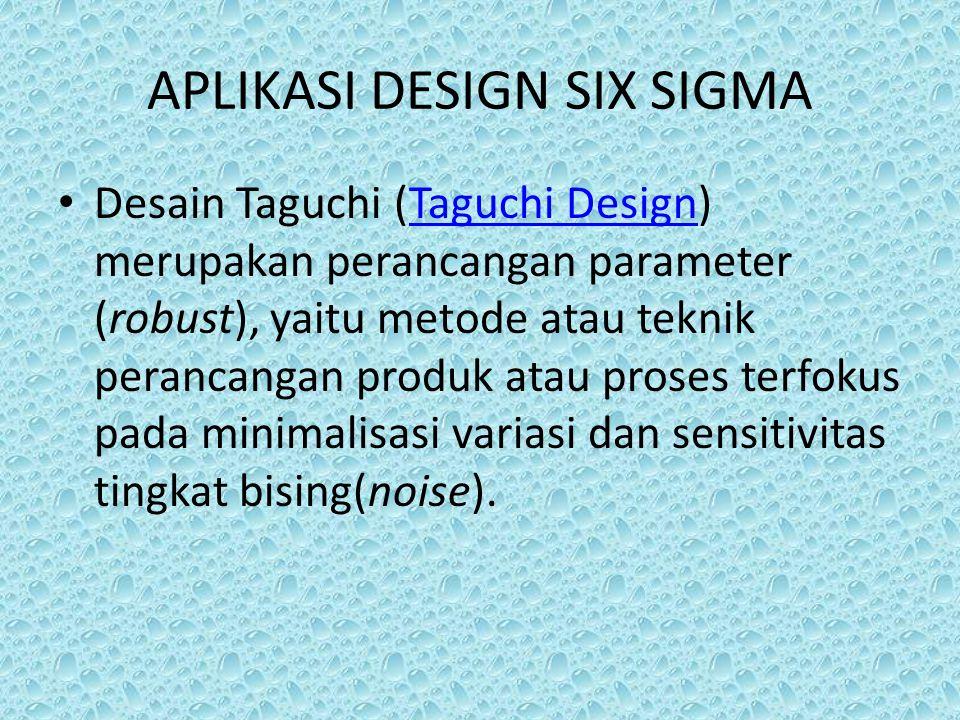APLIKASI DESIGN SIX SIGMA Desain Taguchi (Taguchi Design) merupakan perancangan parameter (robust), yaitu metode atau teknik perancangan produk atau p