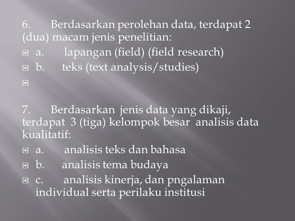 6. Berdasarkan perolehan data, terdapat 2 (dua) macam jenis penelitian:  a. lapangan (field) (field research)  b. teks (text analysis/studies) 7. Be
