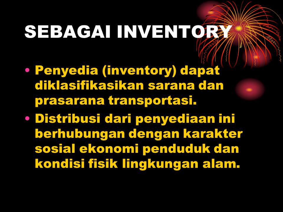 SEBAGAI INVENTORY Penyedia (inventory) dapat diklasifikasikan sarana dan prasarana transportasi. Distribusi dari penyediaan ini berhubungan dengan kar