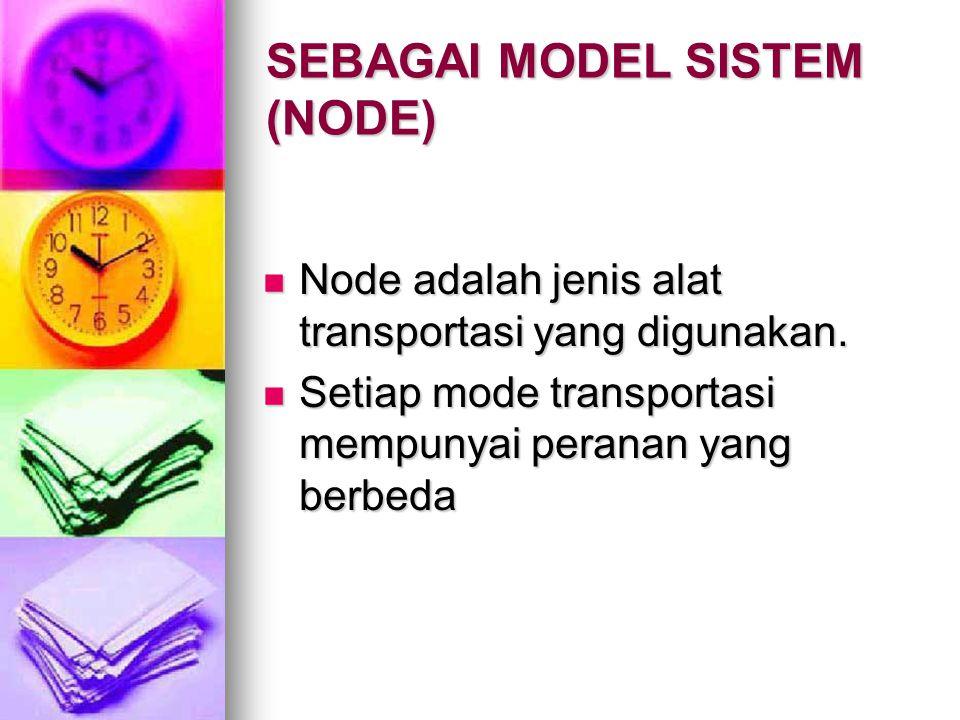 SEBAGAI MODEL SISTEM (NODE) Node adalah jenis alat transportasi yang digunakan. Node adalah jenis alat transportasi yang digunakan. Setiap mode transp
