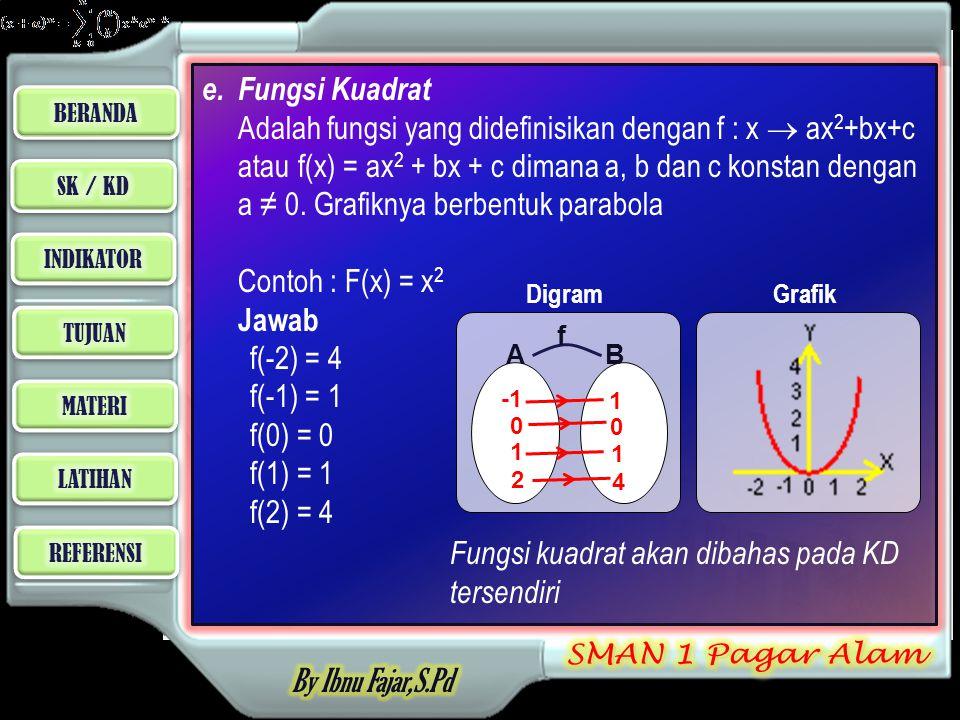 e.Fungsi Kuadrat Adalah fungsi yang didefinisikan dengan f : x  ax 2 +bx+c atau f(x) = ax 2 + bx + c dimana a, b dan c konstan dengan a ≠ 0.