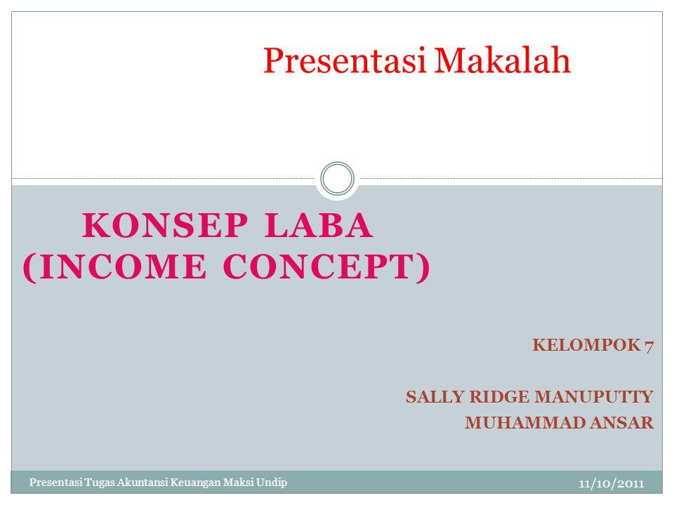 KONSEP LABA (INCOME CONCEPT) 11/10/2011 Presentasi Makalah KELOMPOK 7 SALLY RIDGE MANUPUTTY MUHAMMAD ANSAR Presentasi Tugas Akuntansi Keuangan Maksi U