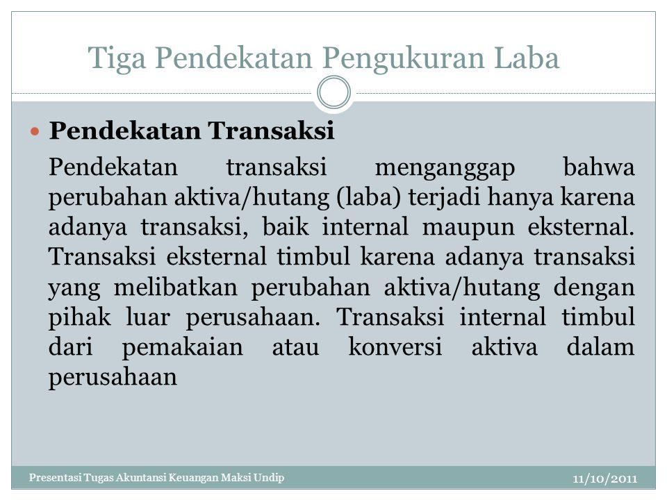 Tiga Pendekatan Pengukuran Laba 11/10/2011 Pendekatan Transaksi Pendekatan transaksi menganggap bahwa perubahan aktiva/hutang (laba) terjadi hanya kar