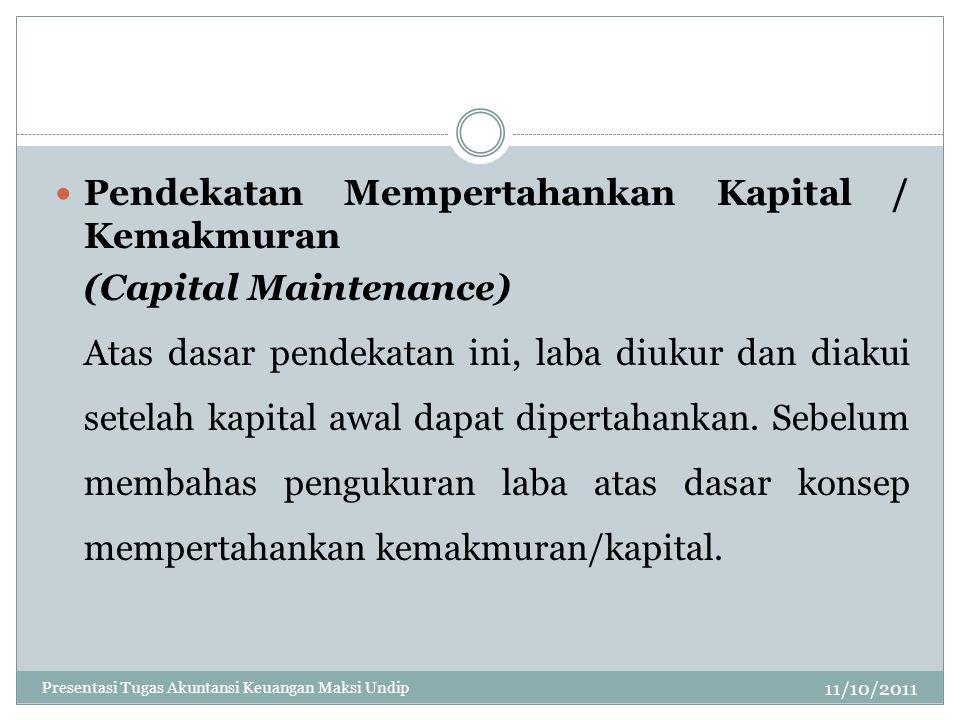 11/10/2011 Pendekatan Mempertahankan Kapital / Kemakmuran (Capital Maintenance) Atas dasar pendekatan ini, laba diukur dan diakui setelah kapital awal
