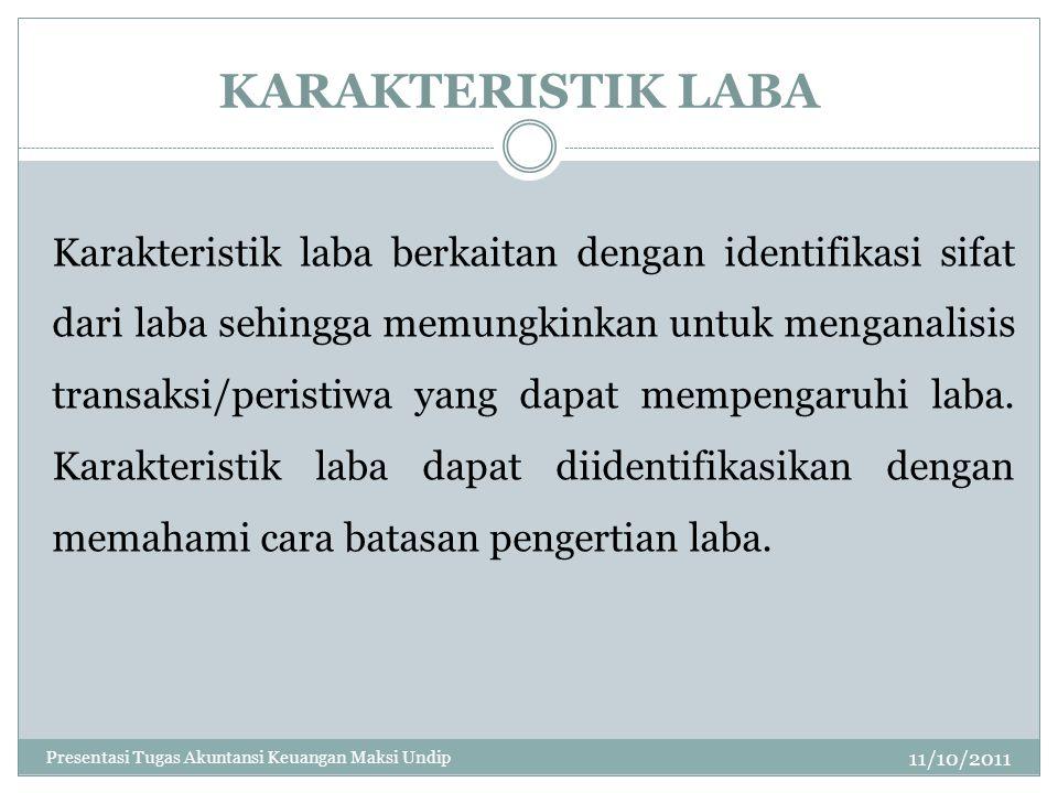 KARAKTERISTIK LABA 11/10/2011 Karakteristik laba berkaitan dengan identifikasi sifat dari laba sehingga memungkinkan untuk menganalisis transaksi/peri