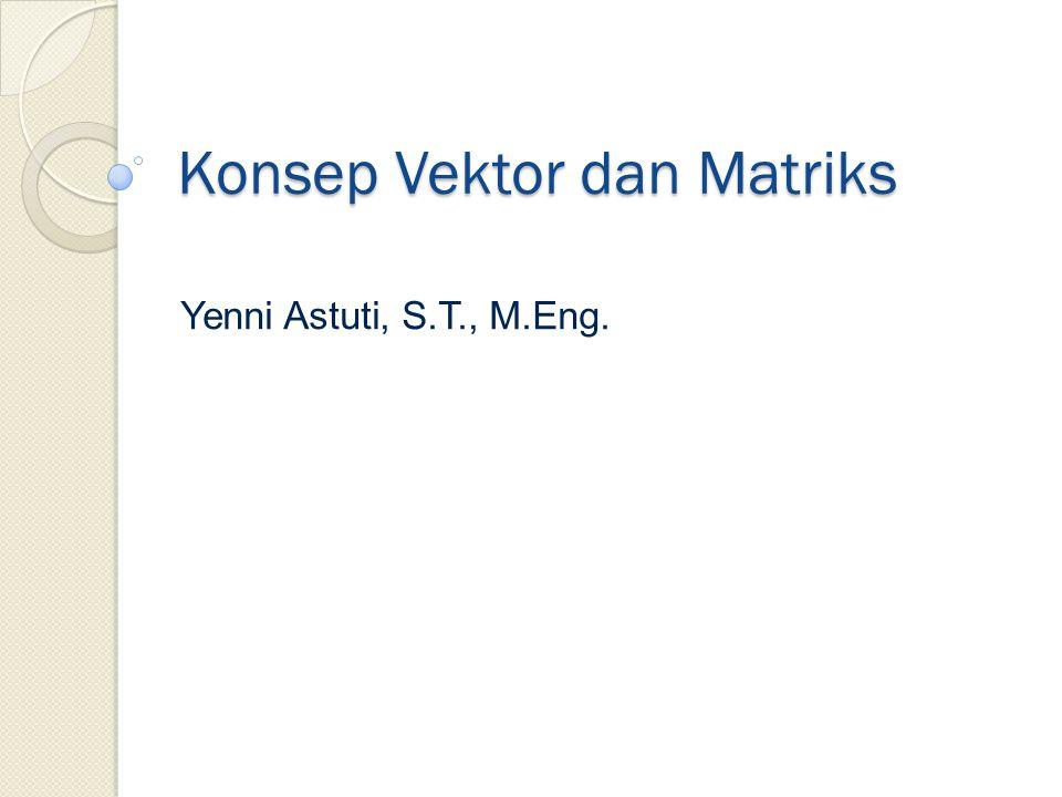 Konsep Vektor dan Matriks Yenni Astuti, S.T., M.Eng.