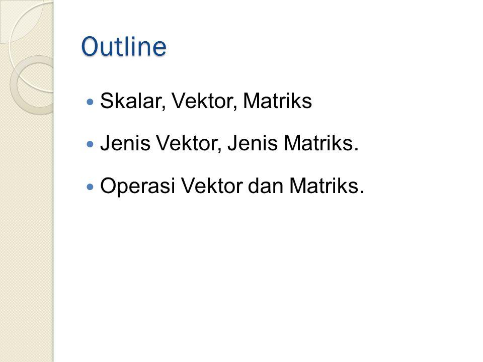 Outline Skalar, Vektor, Matriks Jenis Vektor, Jenis Matriks. Operasi Vektor dan Matriks.