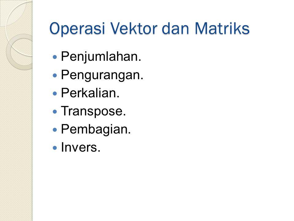 Operasi Vektor dan Matriks Penjumlahan. Pengurangan. Perkalian. Transpose. Pembagian. Invers.