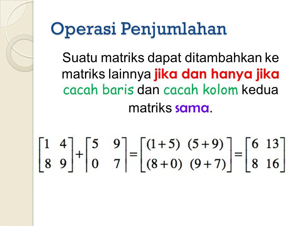 Operasi Penjumlahan Suatu matriks dapat ditambahkan ke matriks lainnya jika dan hanya jika cacah baris dan cacah kolom kedua matriks sama.