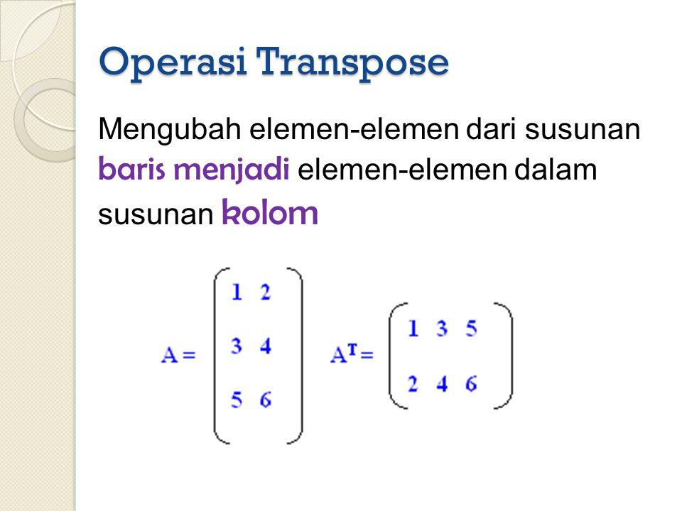 Operasi Transpose Mengubah elemen-elemen dari susunan baris menjadi elemen-elemen dalam susunan kolom
