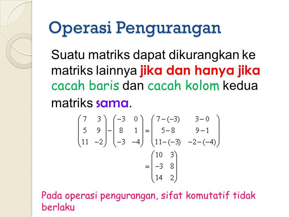 Operasi Pengurangan Suatu matriks dapat dikurangkan ke matriks lainnya jika dan hanya jika cacah baris dan cacah kolom kedua matriks sama. Pada operas