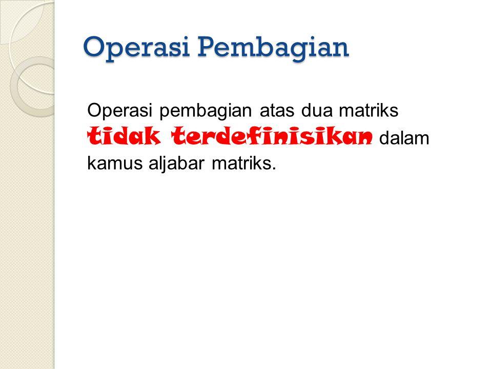 Operasi Pembagian Operasi pembagian atas dua matriks tidak terdefinisikan dalam kamus aljabar matriks.