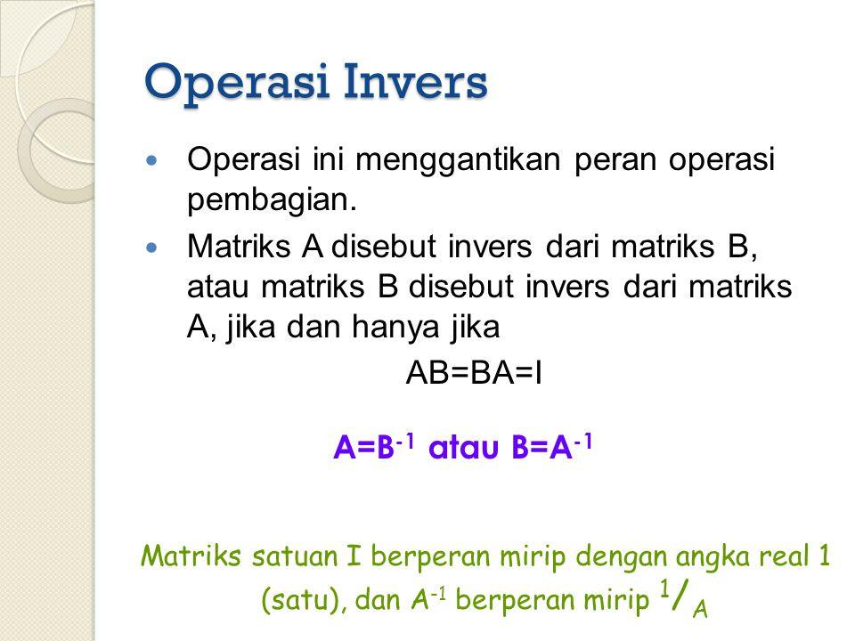 Operasi Invers Operasi ini menggantikan peran operasi pembagian. Matriks A disebut invers dari matriks B, atau matriks B disebut invers dari matriks A