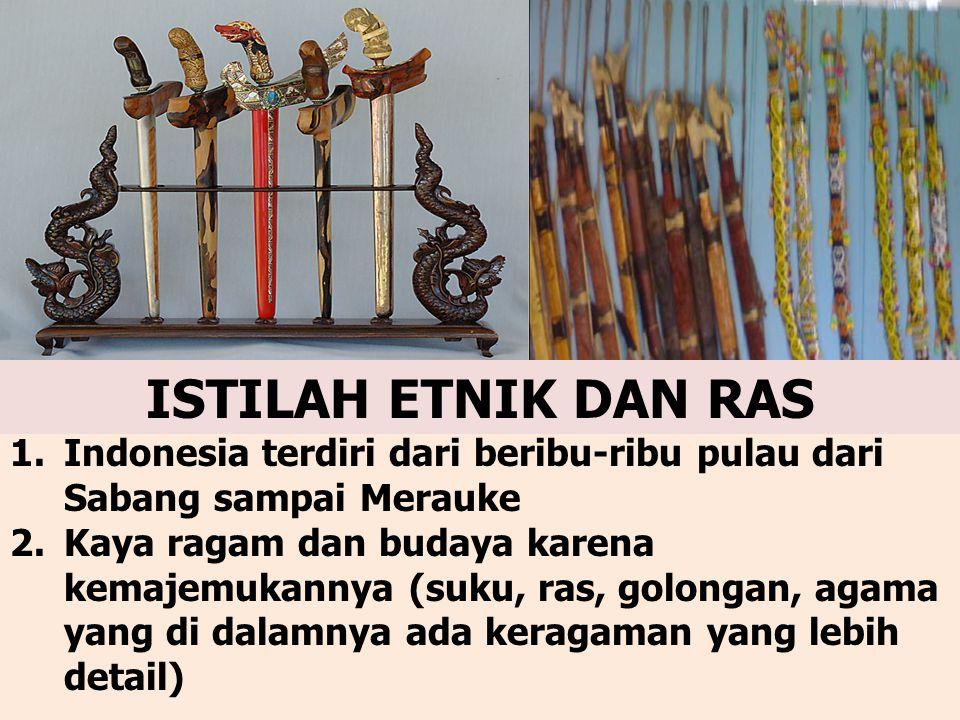 1.Indonesia terdiri dari beribu-ribu pulau dari Sabang sampai Merauke 2.Kaya ragam dan budaya karena kemajemukannya (suku, ras, golongan, agama yang di dalamnya ada keragaman yang lebih detail) ISTILAH ETNIK DAN RAS