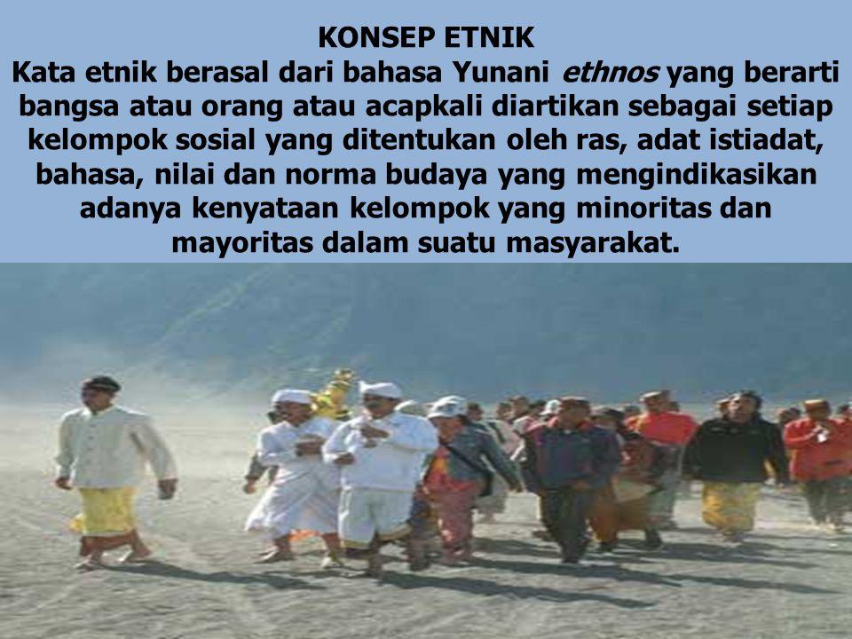 Konsep Etnik : Etnik adalah himpunan manusia karena kesamaan ras, agama, asal-usul bangsa ataupun kombinasi dari kategori tersebut yang terikat pada sistem nilai budaya (Fredrick Barth.