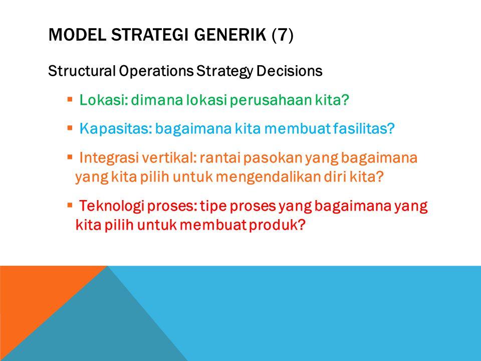MODEL STRATEGI GENERIK (7) Structural Operations Strategy Decisions  Lokasi: dimana lokasi perusahaan kita?  Kapasitas: bagaimana kita membuat fasil