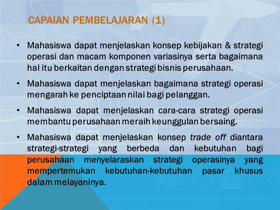 CAPAIAN PEMBELAJARAN (1) Mahasiswa dapat menjelaskan konsep kebijakan & strategi operasi dan macam komponen variasinya serta bagaimana hal itu berkaitan dengan strategi bisnis perusahaan.