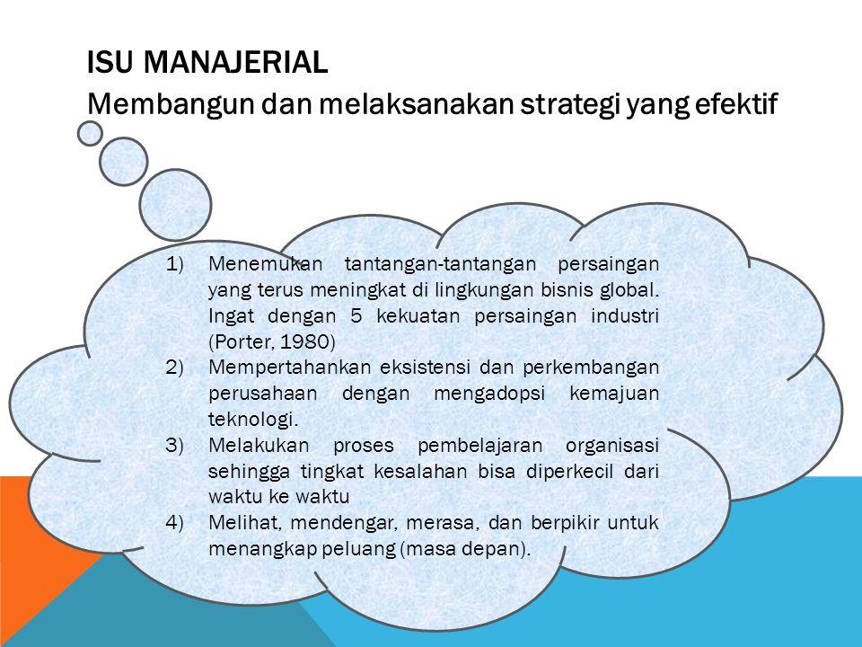 ISU MANAJERIAL Membangun dan melaksanakan strategi yang efektif 1)Menemukan tantangan-tantangan persaingan yang terus meningkat di lingkungan bisnis g
