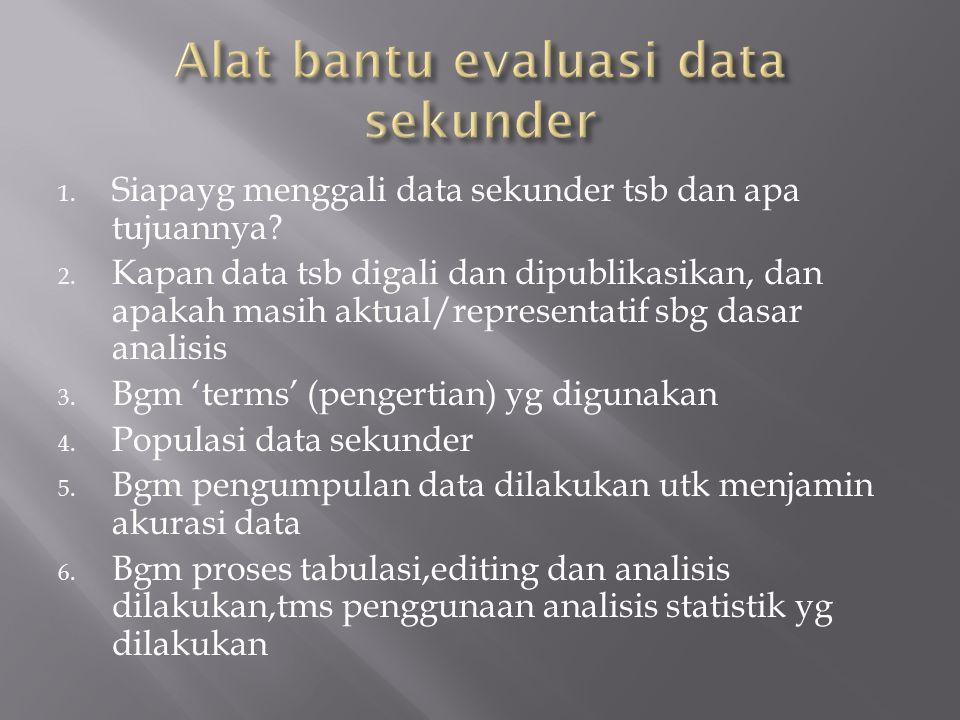 1. Siapayg menggali data sekunder tsb dan apa tujuannya? 2. Kapan data tsb digali dan dipublikasikan, dan apakah masih aktual/representatif sbg dasar