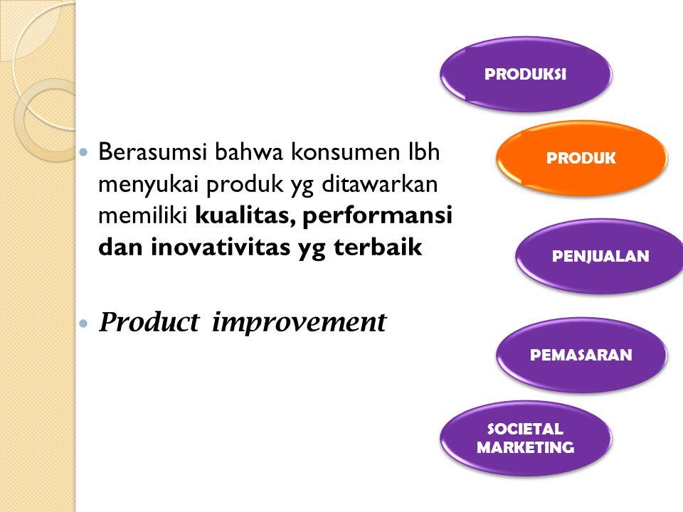 Berasumsi bahwa konsumen lbh menyukai produk yg ditawarkan memiliki kualitas, performansi dan inovativitas yg terbaik Product improvement PRODUKSI PRO