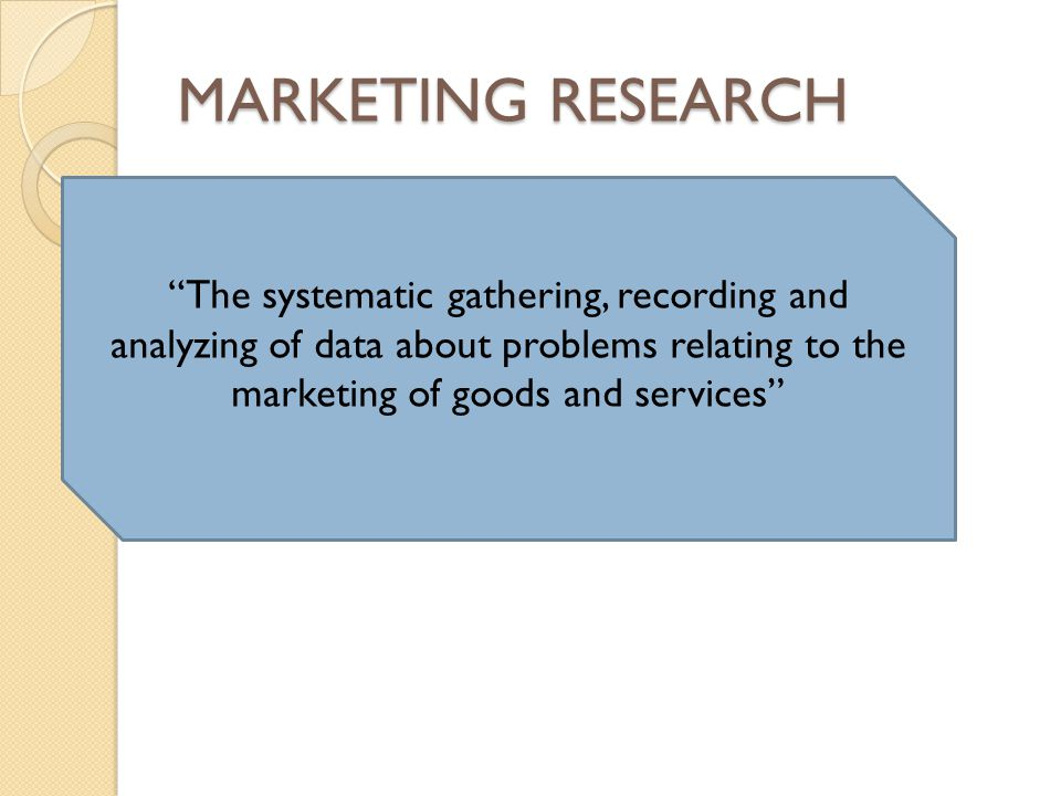 """MARKETING RESEARCH """"The systematic gathering, recording and analyzing of data about problems relating to the marketing of goods and services"""""""
