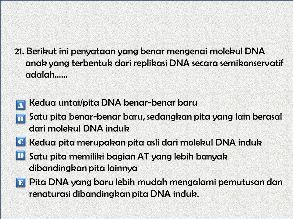 20. Yang tidak diperlukan dalam peristiwa replikasi DNA adalah…… DNA induk Enzim DNA polimerase mRNA Enzim helikase Nukleotida A A B B C C D D E E