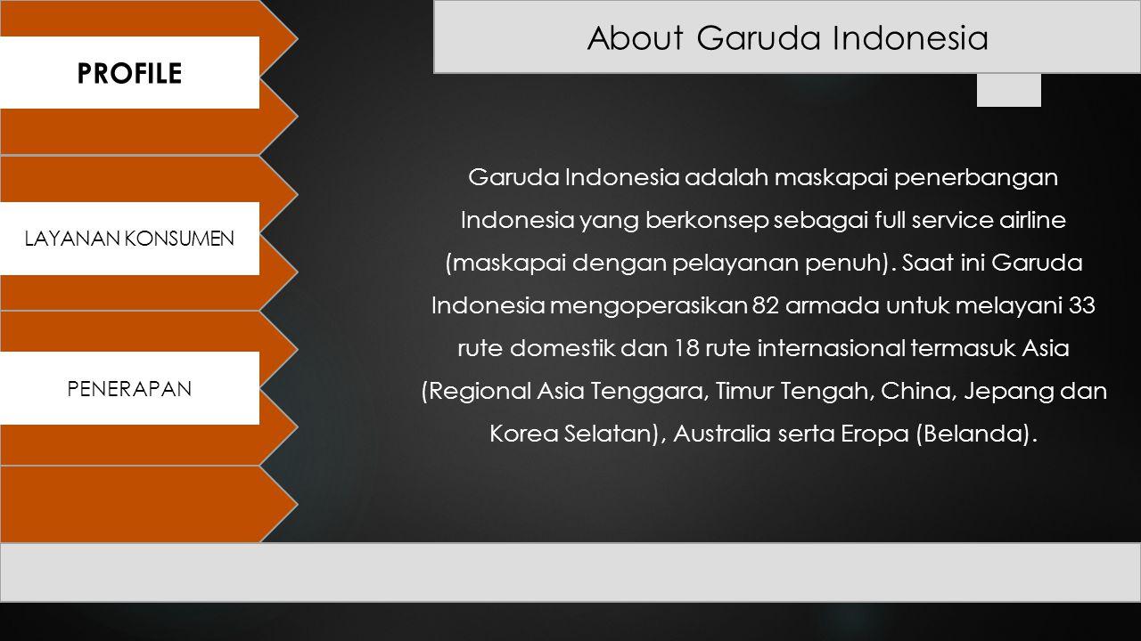 About Garuda Indonesia PROFILE PENERAPAN LAYANAN KONSUMEN Garuda Indonesia adalah maskapai penerbangan Indonesia yang berkonsep sebagai full service a