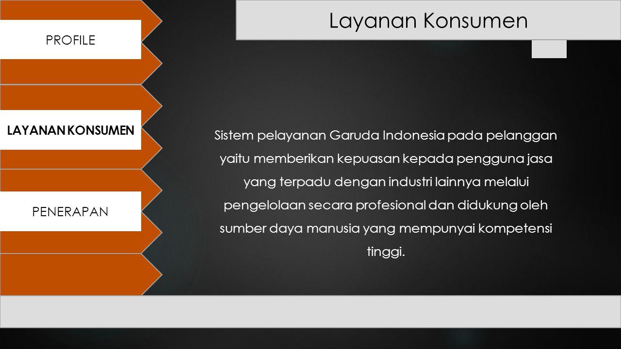 PROFILE PENERAPAN LAYANAN KONSUMEN Layanan Konsumen Sistem pelayanan Garuda Indonesia pada pelanggan yaitu memberikan kepuasan kepada pengguna jasa ya