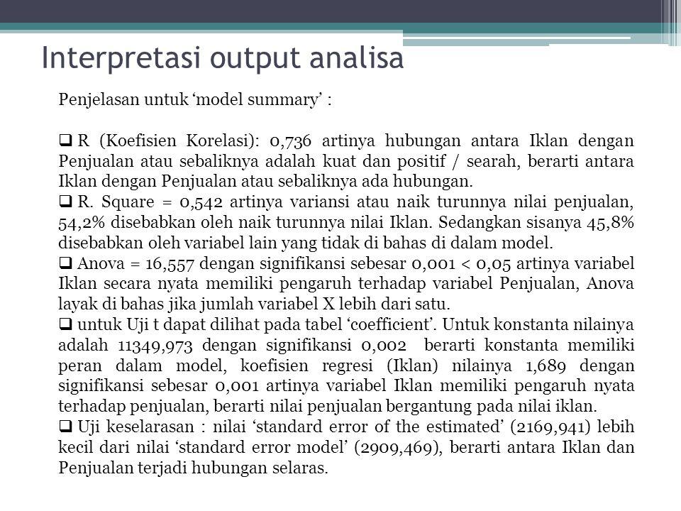 Interpretasi output analisa Penjelasan untuk 'model summary' :  R (Koefisien Korelasi): 0,736 artinya hubungan antara Iklan dengan Penjualan atau seb