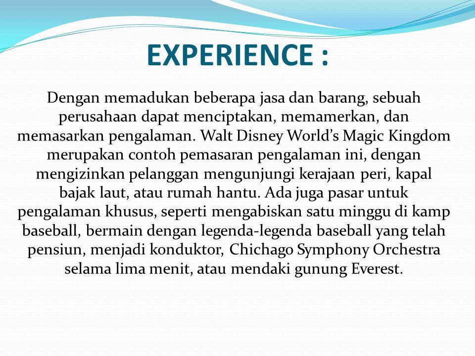 EXPERIENCE : Dengan memadukan beberapa jasa dan barang, sebuah perusahaan dapat menciptakan, memamerkan, dan memasarkan pengalaman.