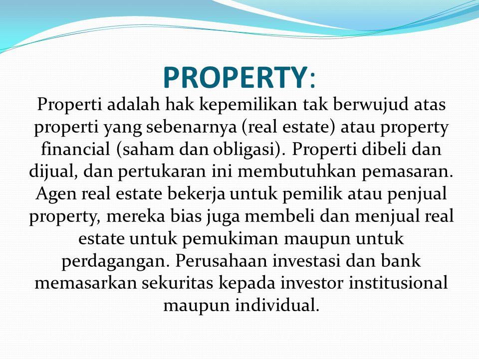 PROPERTY: Properti adalah hak kepemilikan tak berwujud atas properti yang sebenarnya (real estate) atau property financial (saham dan obligasi).
