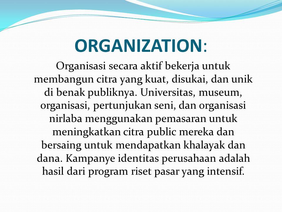 ORGANIZATION: Organisasi secara aktif bekerja untuk membangun citra yang kuat, disukai, dan unik di benak publiknya.
