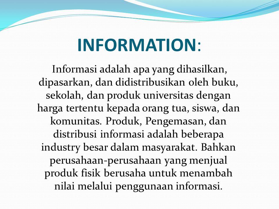 INFORMATION: Informasi adalah apa yang dihasilkan, dipasarkan, dan didistribusikan oleh buku, sekolah, dan produk universitas dengan harga tertentu kepada orang tua, siswa, dan komunitas.