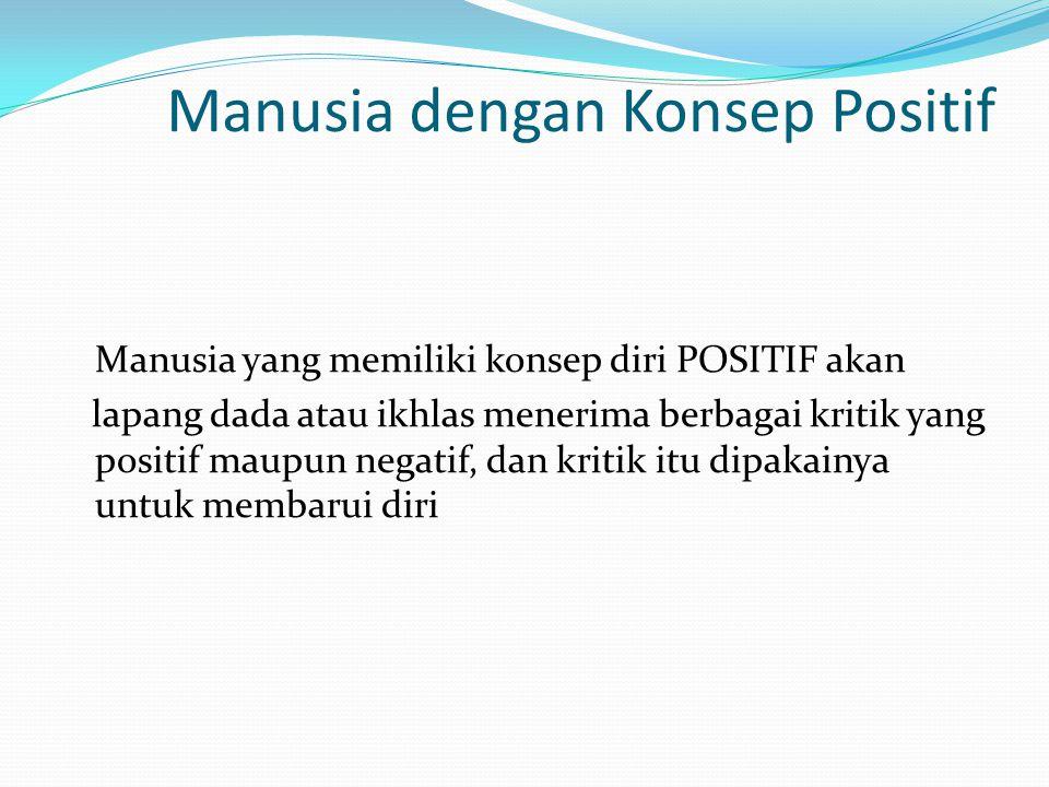 Manusia dengan Konsep Positif Manusia yang memiliki konsep diri POSITIF akan lapang dada atau ikhlas menerima berbagai kritik yang positif maupun nega