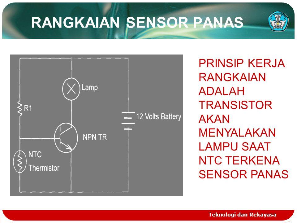 RANGKAIAN SENSOR PANAS Teknologi dan Rekayasa PRINSIP KERJA RANGKAIAN ADALAH TRANSISTOR AKAN MENYALAKAN LAMPU SAAT NTC TERKENA SENSOR PANAS
